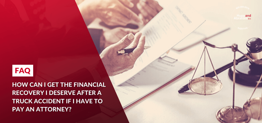 How can I get the financial recovery I deserve after a truck accident if I have to pay an attorney?