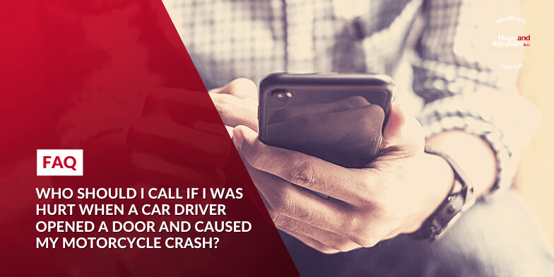 Who should I call if I was hurt when a car driver opened a door and caused my motorcycle crash?