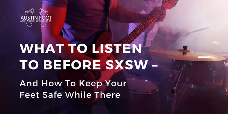 What to Listen to Before SXSW – And How to Keep Feet Safe While There