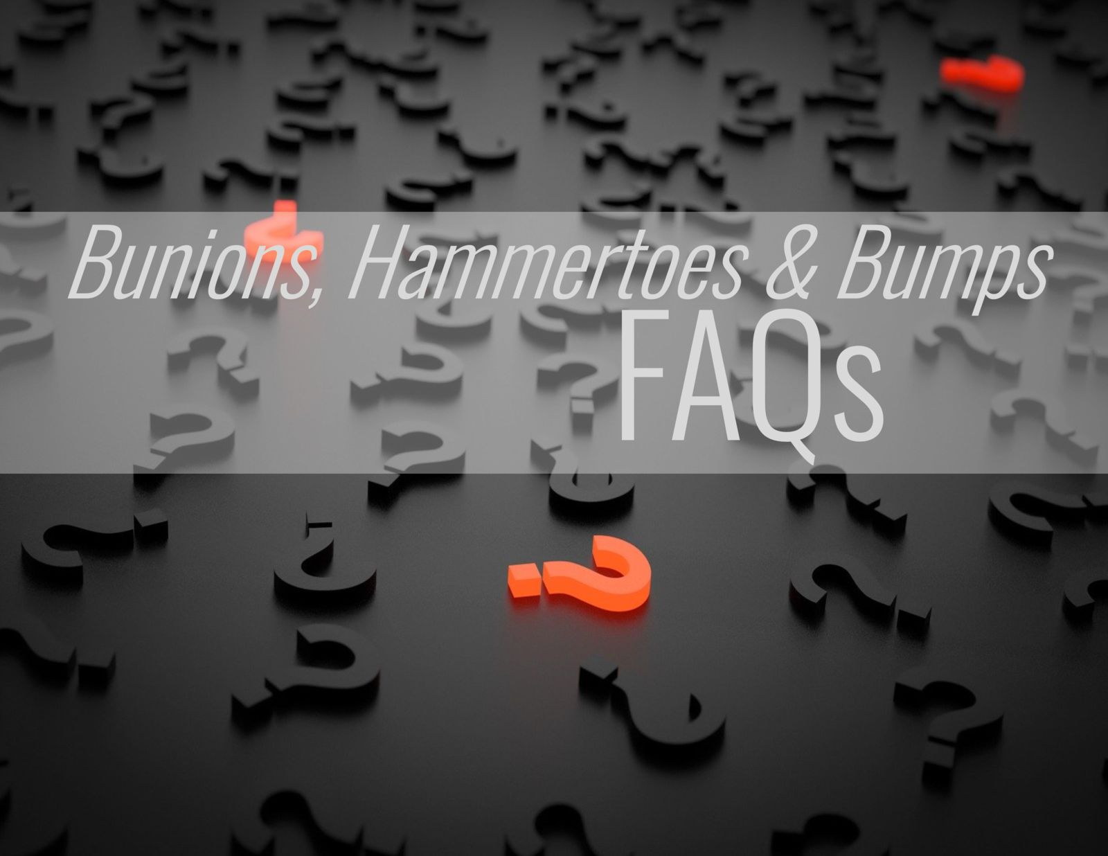 question marks and the words; bunions, hammertoes and bumps faqs