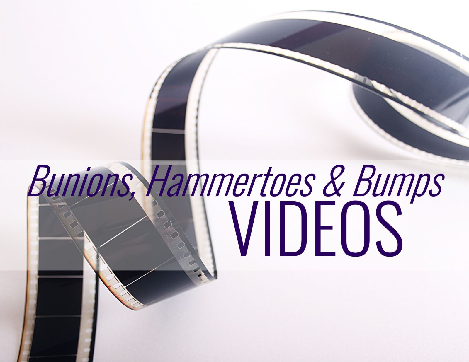 movie reel with words bunions, hammertoes & bumps videos