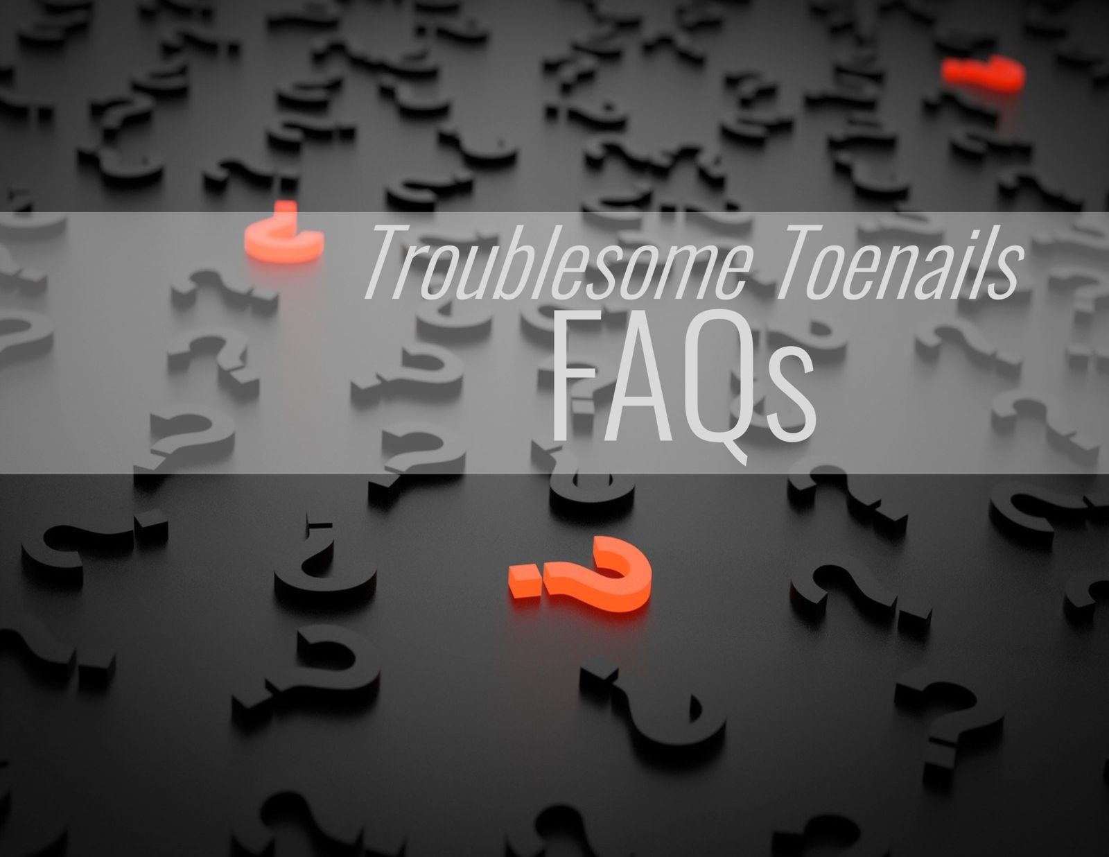 question marks and the words: Troublesome Toenails FAQs