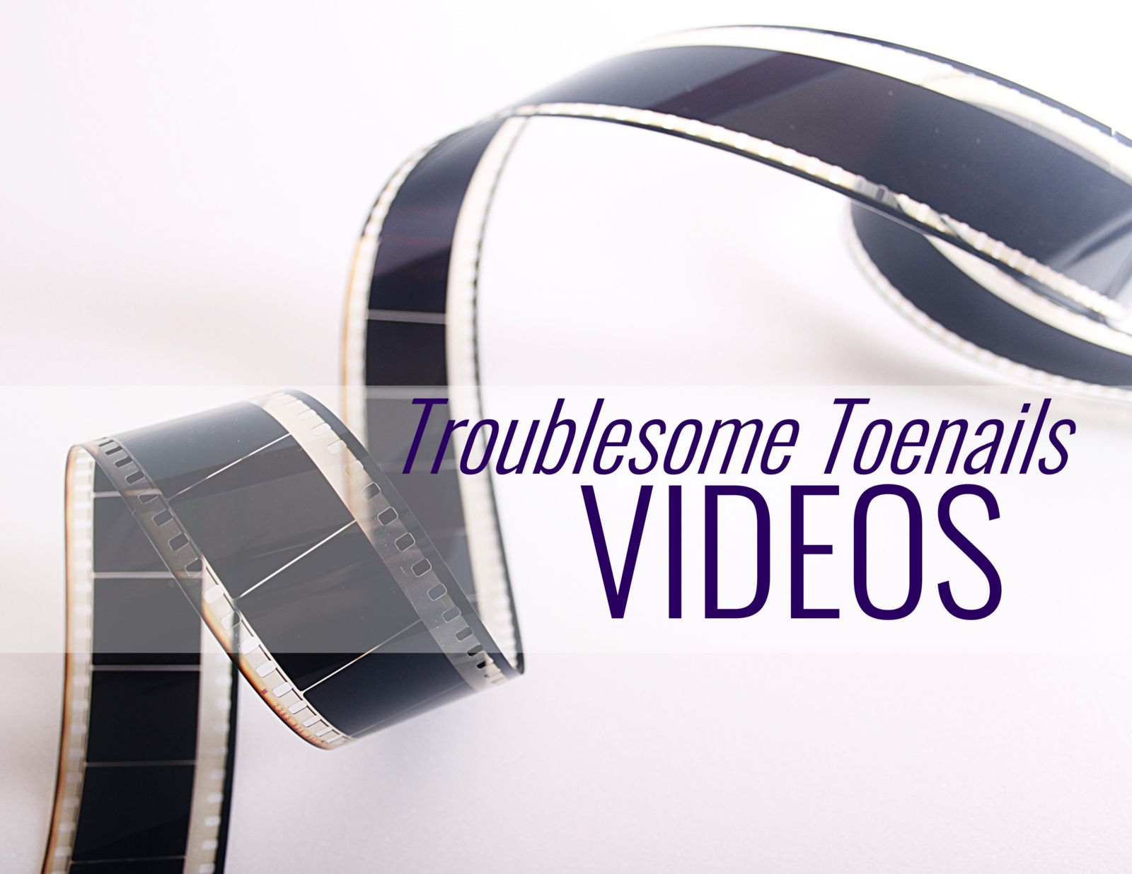 movie reel and the words Troublesome toenails videos
