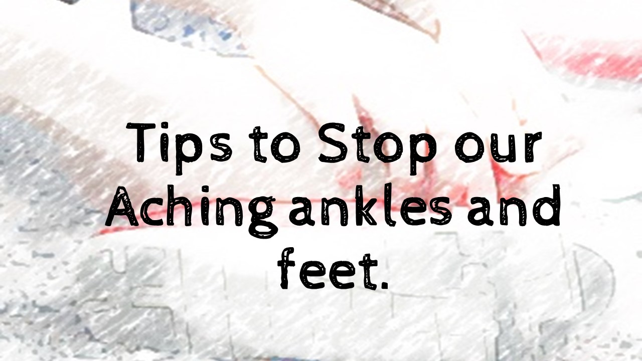 Tips to Stop our Aching ankles and feet.