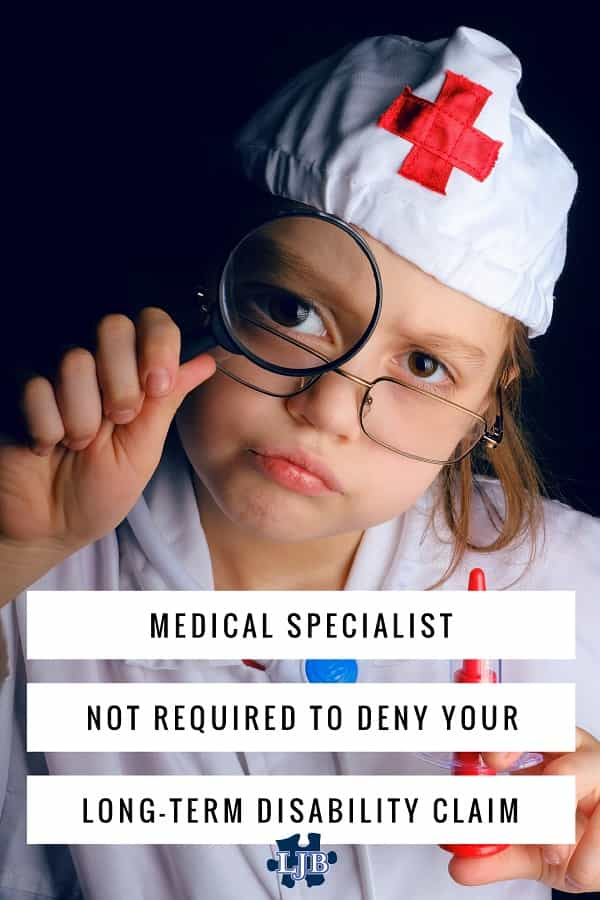 Medical specialist not required to deny your long-term disability claim