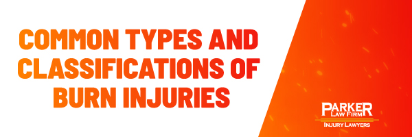 Common Types and Classification of Burn Injuries The Parker Law Firm