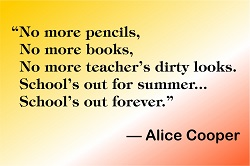 """School's out for summer; School's out forever"" —Alice Cooper"