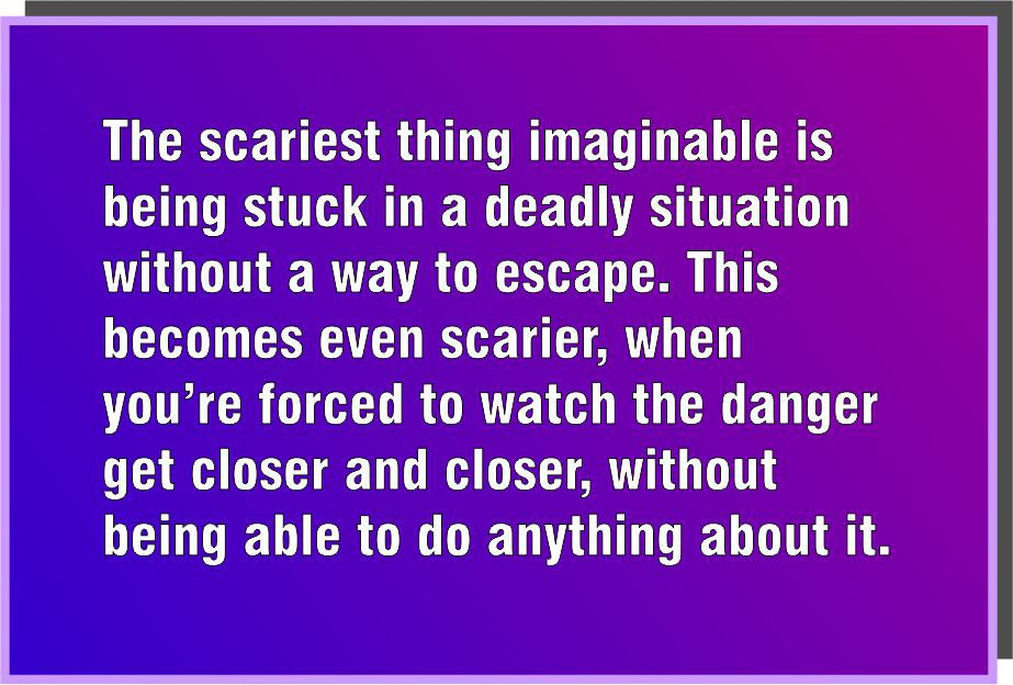 """The scariest thing imaginable is being stuck in a deadly situation without a way to escape. This becomes even scarier, when you're forced to watch the danger get closer and closer, without being able to do anything about it."""