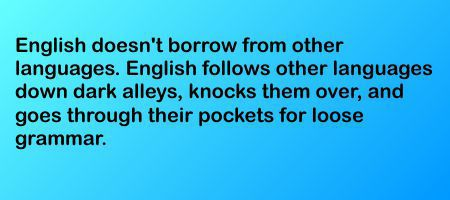 English doesn't borrow from other languages. English follows other languages down dark alleys, knocks them over, and goes through their pockets for loose grammar.