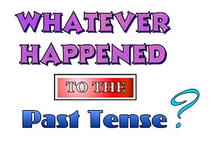 Whatever Happened to the Past Tense?