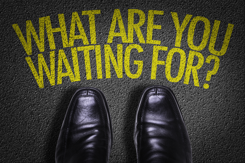What Are You Waiting For? Take The Next Step!