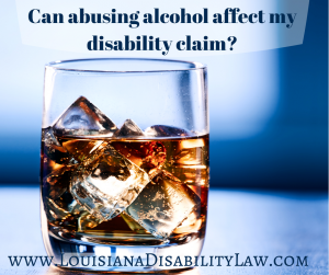 CAN ABUSING ALCOHOL AFFECT MY DISABILITY CLAIM?