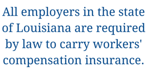 All employers in the state of Louisiana are required by law to carry workers' compensation insurance