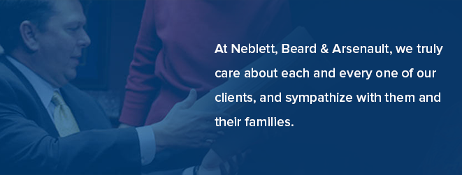 At Neblett, Beard & Arsenault, we truly care about each and every one of our clients, and sympathize with them and their families.