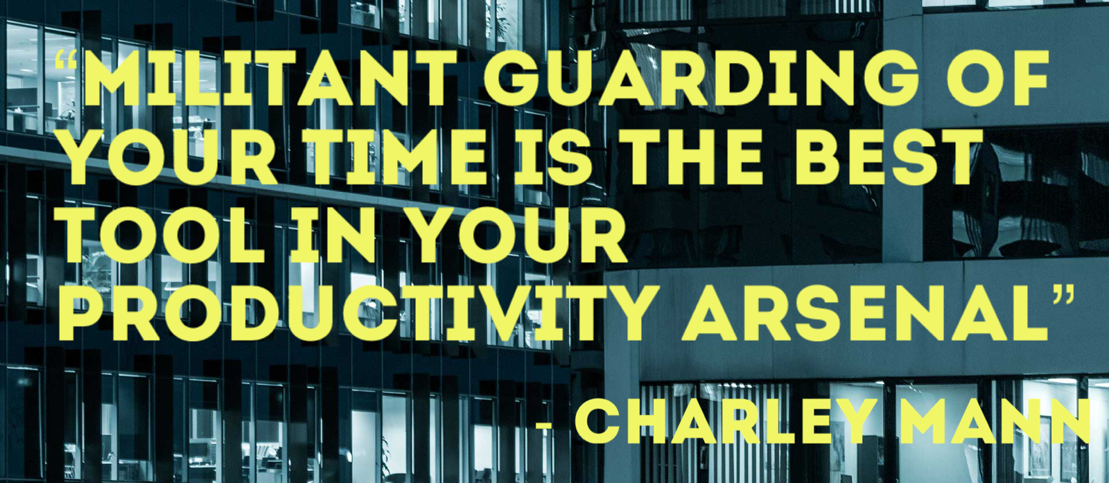 Militant guarding of your time is the best too in your productivity arsenal.