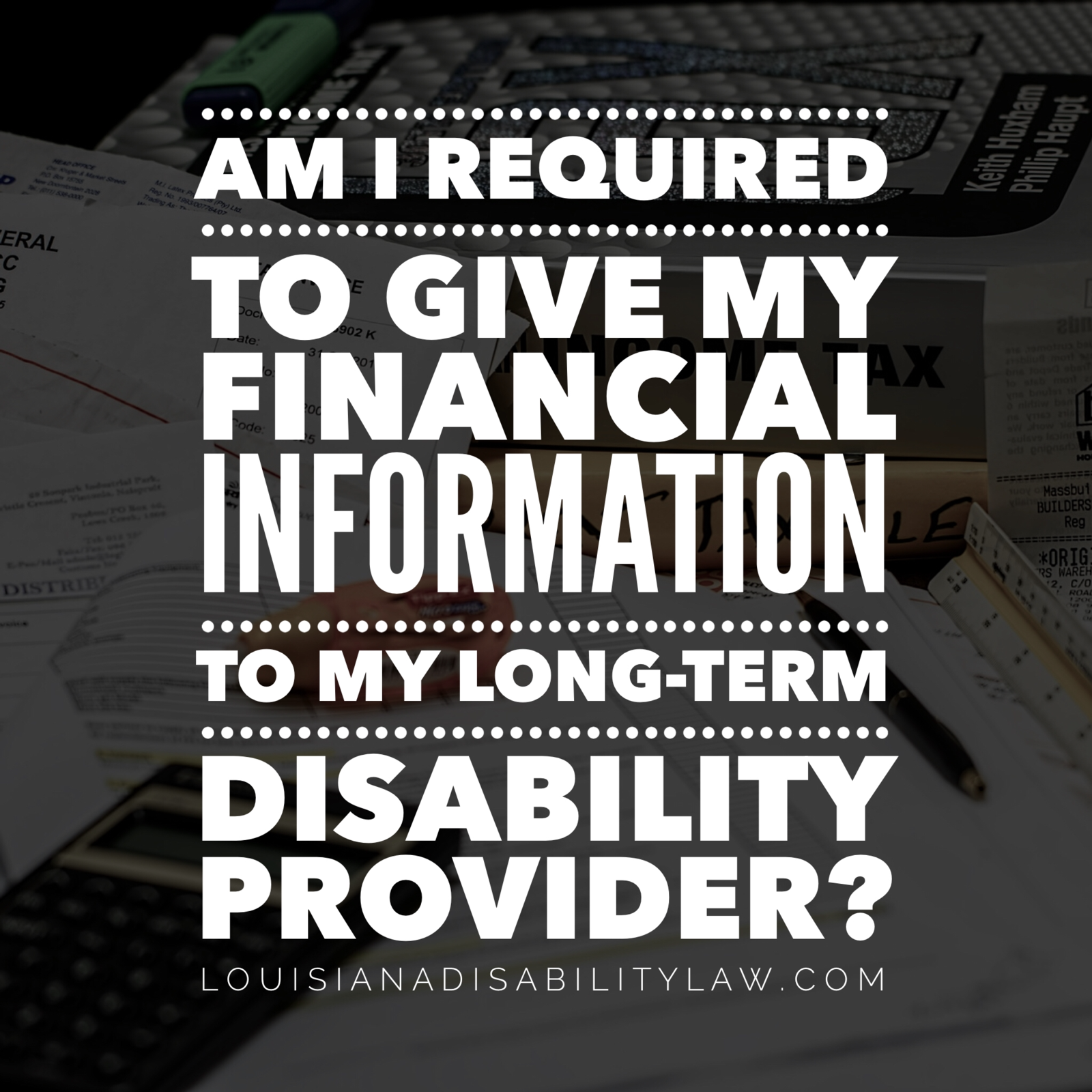 Am I required to give my financial information to my Long-Term Disability provider?